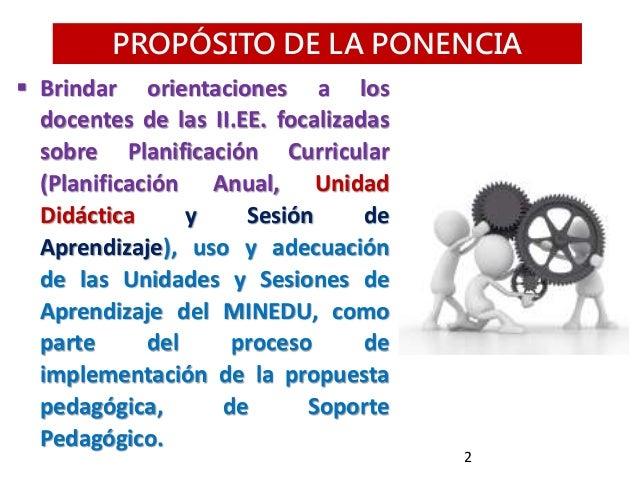 PROPÓSITO DE LA PONENCIA  Brindar orientaciones a los docentes de las II.EE. focalizadas sobre Planificación Curricular (...