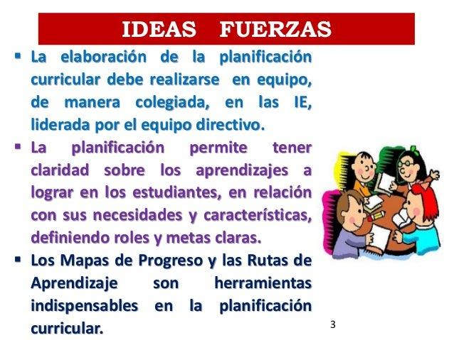 IDEAS FUERZAS  La elaboración de la planificación curricular debe realizarse en equipo, de manera colegiada, en las IE, l...