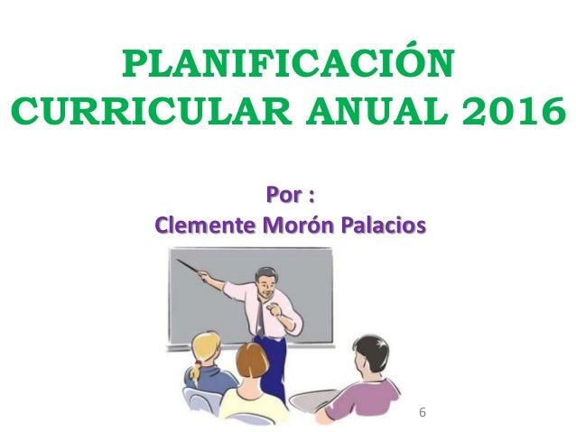 PLANIFICACIÓN CURRICULAR ANUAL 2016 Por : Clemente Morón Palacios 6