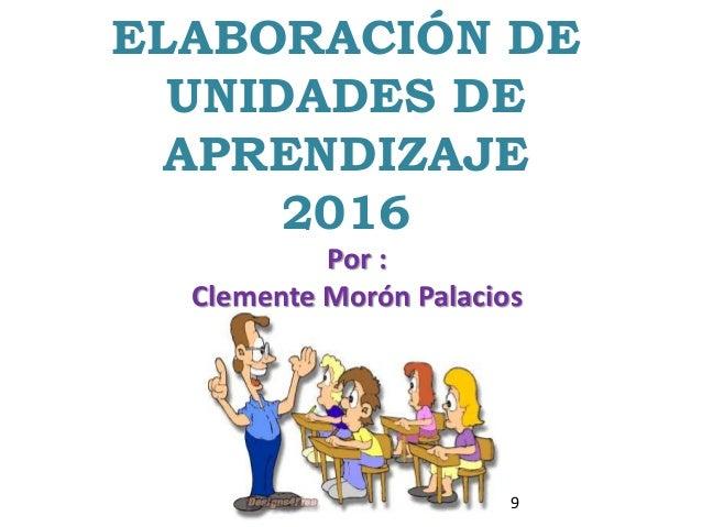 ELABORACIÓN DE UNIDADES DE APRENDIZAJE 2016 Por : Clemente Morón Palacios 9