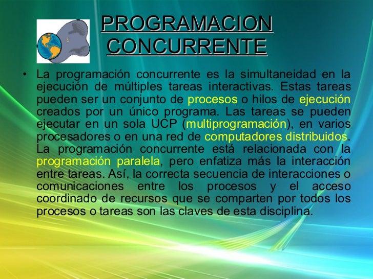 PROGRAMACION CONCURRENTE <ul><li>La programación concurrente es la simultaneidad en la ejecución de múltiples tareas inter...