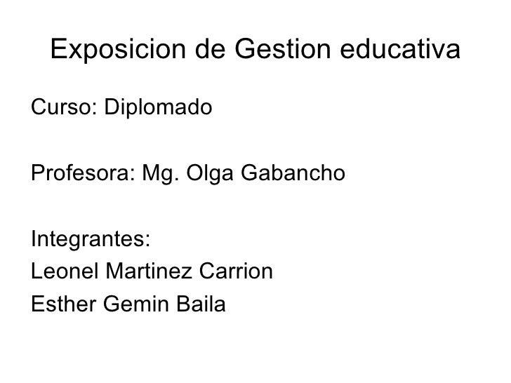 Exposicion de Gestion educativa <ul><li>Curso: Diplomado </li></ul><ul><li>Profesora: Mg. Olga Gabancho </li></ul><ul><li>...