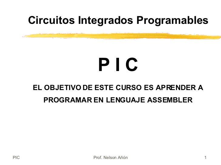 P I C EL OBJETIVO DE ESTE CURSO ES APRENDER A PROGRAMAR EN LENGUAJE ASSEMBLER Circuitos Integrados Programables