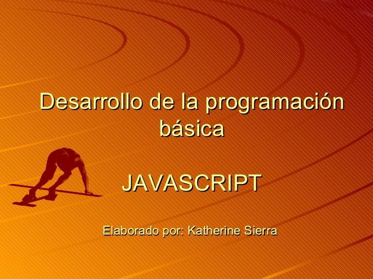 Desarrollo de la programación básica JAVASCRIPT Elaborado por: Katherine Sierra