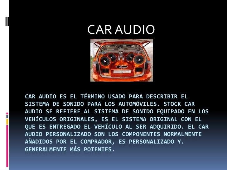 CAR AUDIO<br />Car audio es el término usado para describir el sistema de sonido para los automóviles. Stock Car Audio se ...