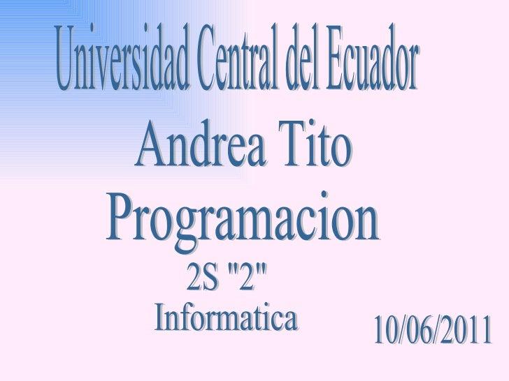 """Universidad Central del Ecuador Andrea Tito Programacion 10/06/2011 2S """"2""""  Informatica"""