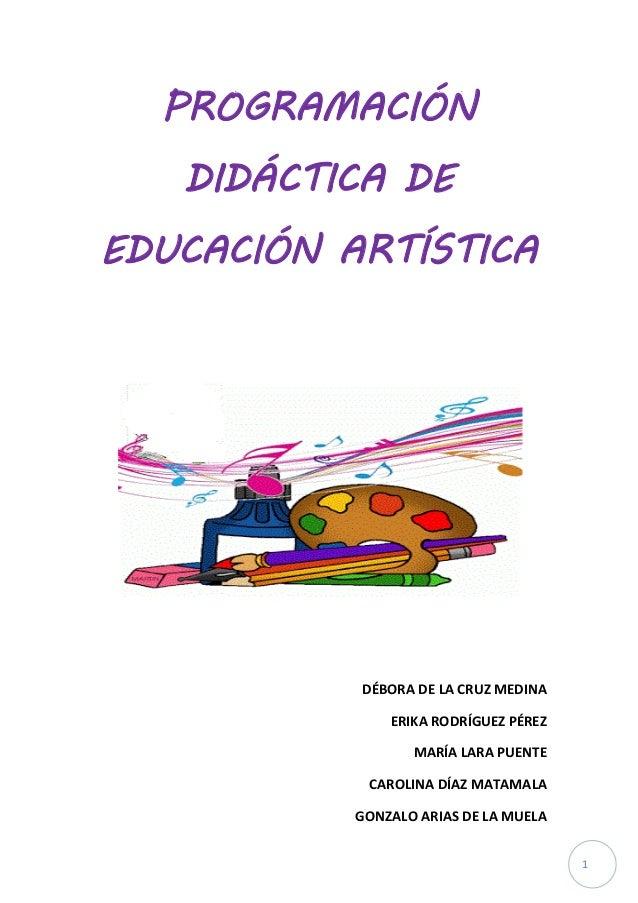 1  PROGRAMACIÓN DIDÁCTICA DE EDUCACIÓN ARTÍSTICA  DÉBORA DE LA CRUZ MEDINA  ERIKA RODRÍGUEZ PÉREZ  MARÍA LARA PUENTE  CARO...