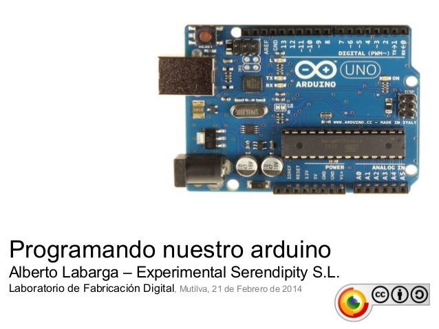 Programando nuestro arduino Alberto Labarga – Experimental Serendipity S.L. Laboratorio de Fabricación Digital, Mutilva, 2...
