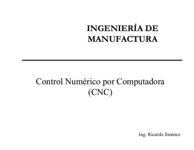 INGENIERÍA DE            MANUFACTURAControl Numérico por Computadora             (CNC)                         Ing. Ricard...