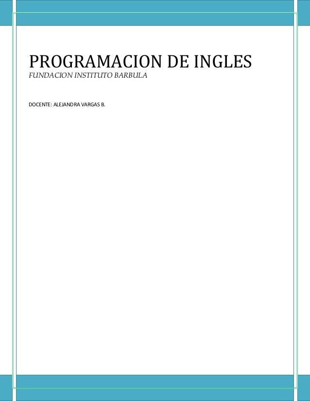 PROGRAMACION DE INGLES FUNDACION INSTITUTO BARBULA  DOCENTE: ALEJANDRA VARGAS B.