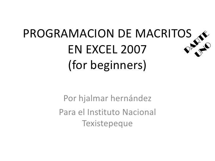PROGRAMACION DE MACRITOS EN EXCEL 2007(forbeginners)<br />Por hjalmar hernández <br />Para el Instituto Nacional Texistepe...