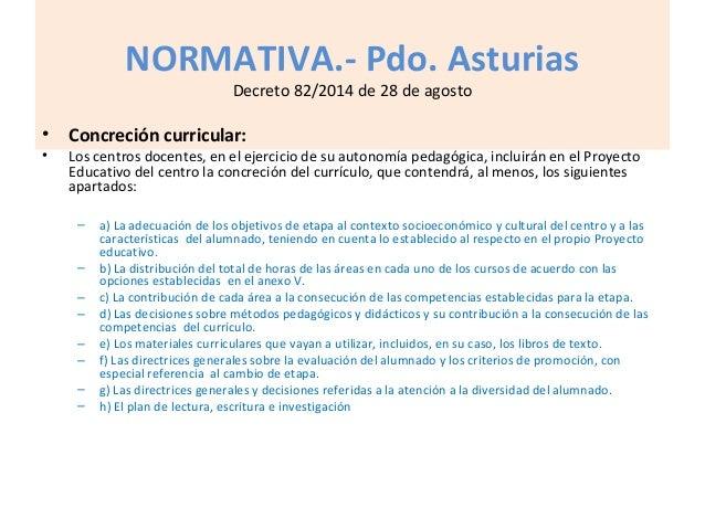 NORMATIVA.- Pdo. Asturias Decreto 82/2014 de 28 de agosto • Concreción curricular: • Los centros docentes, en el ejercicio...