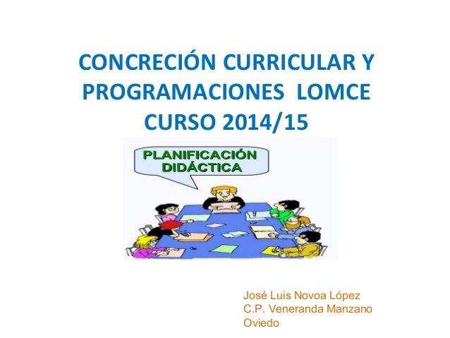 CONCRECIÓN CURRICULAR Y PROGRAMACIONES LOMCE CURSO 2014/15 José Luis Novoa López C.P. Veneranda Manzano Oviedo