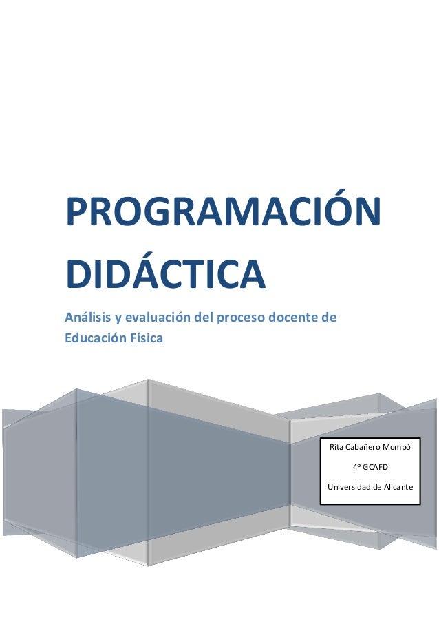 PROGRAMACIÓN DIDÁCTICA Análisis y evaluación del proceso docente de Educación Física Rita Cabañero Mompó 4º GCAFD Universi...