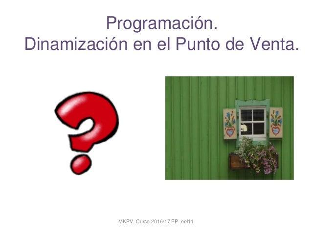 Programación. Dinamización en el Punto de Venta. Técnico en Actividades Comerciales. MKPV. Curso 2016/17 FP_eel11
