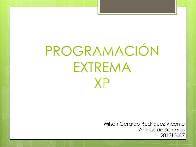 PROGRAMACIÓN EXTREMA XP Wilson Gerardo Rodríguez Vicente Análisis de Sistemas 201210007