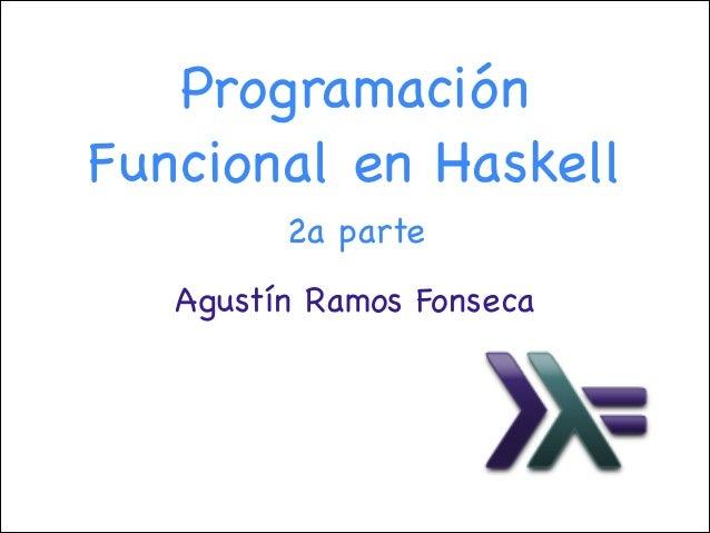 Programación Funcional en Haskell 2a parte Agustín Ramos Fonseca