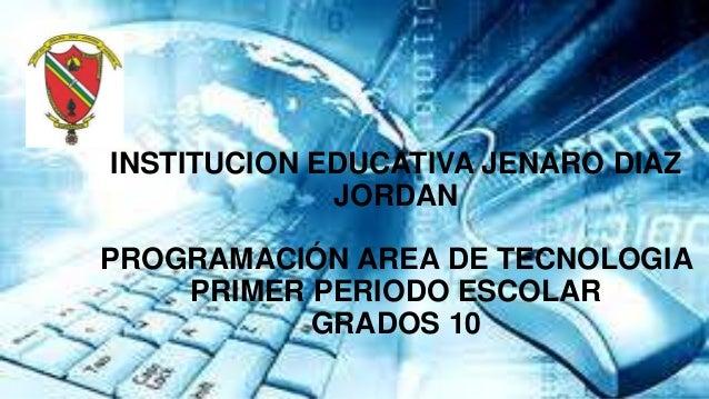 INSTITUCION EDUCATIVA JENARO DIAZJORDANPROGRAMACIÓN AREA DE TECNOLOGIAPRIMER PERIODO ESCOLARGRADOS 10