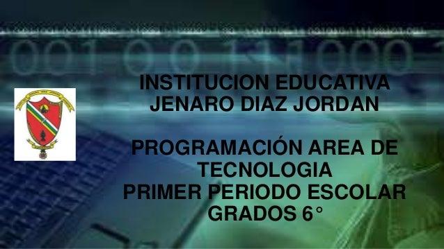 INSTITUCION EDUCATIVAJENARO DIAZ JORDANPROGRAMACIÓN AREA DETECNOLOGIAPRIMER PERIODO ESCOLARGRADOS 6°