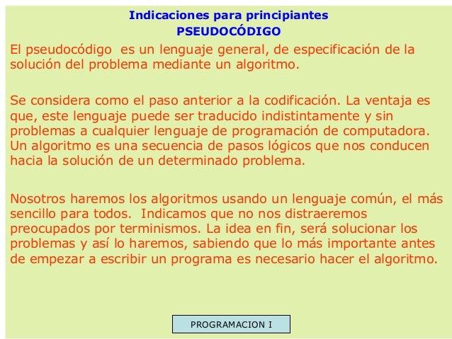 Indicaciones para principiantes PSEUDOCÓDIGO  El pseudocódigo es un lenguaje general, de especificación de la solución del...