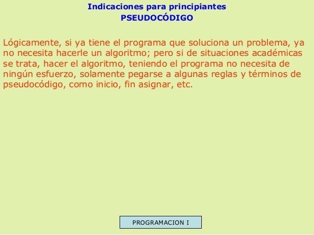 Indicaciones para principiantes PSEUDOCÓDIGO  Lógicamente, si ya tiene el programa que soluciona un problema, ya no necesi...