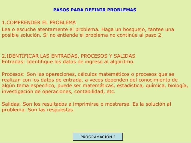 PASOS PARA DEFINIR PROBLEMAS  1.COMPRENDER EL PROBLEMA Lea o escuche atentamente el problema. Haga un bosquejo, tantee una...