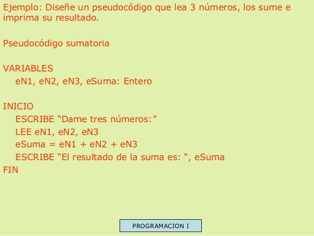 Ejemplo: Diseñe un pseudocódigo que lea 3 números, los sume e imprima su resultado. Pseudocódigo sumatoria VARIABLES eN1, ...