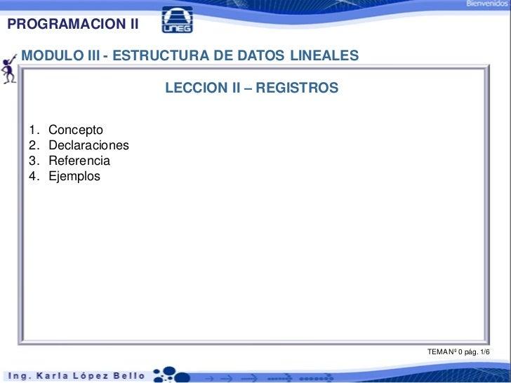 PROGRAMACION II MODULO III - ESTRUCTURA DE DATOS LINEALES                       LECCION II – REGISTROS  1.   Concepto  2. ...