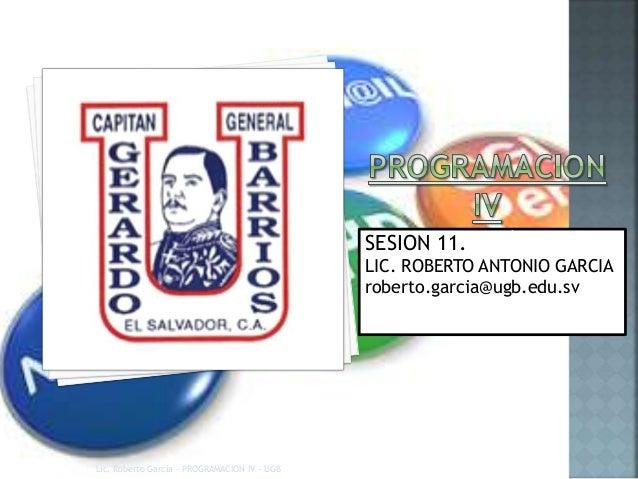 SESION 11.SESIÓN 11 LIC. ROBERTO ANTONIO GARCIA roberto.garcia@ugb.edu.sv Lic. Roberto García - PROGRAMACION IV - UGB