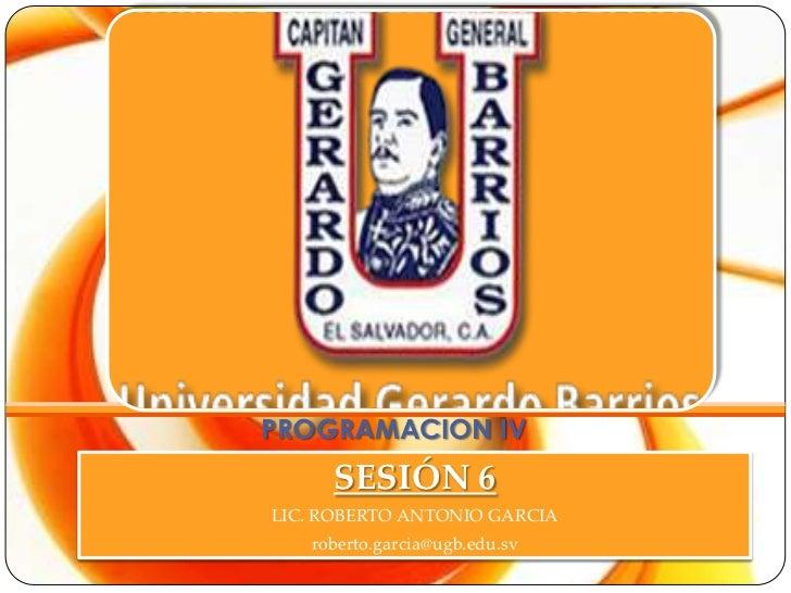 PROGRAMACION IV     SESIÓN 6LIC. ROBERTO ANTONIO GARCIA   roberto.garcia@ugb.edu.sv