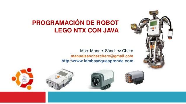 Msc. Manuel Sánchez Chero PROGRAMACIÓN DE ROBOT LEGO NTX CON JAVA manuelsanchezchero@gmail.com http://www.lambayequeaprend...