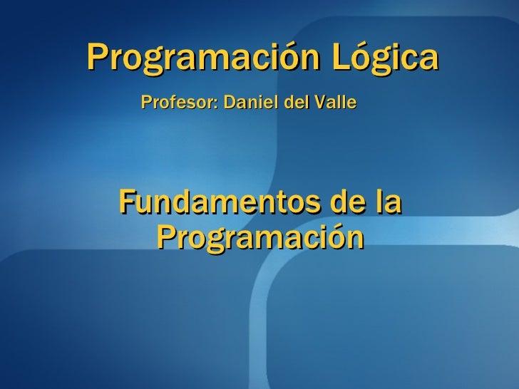 Fundamentos de la Programación Programación Lógica Profesor: Daniel del Valle