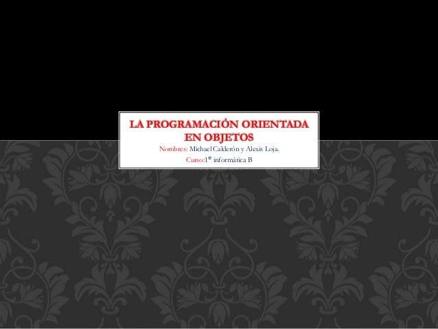 Nombres: Michael Calderón y Alexis Loja. Curso:1° informática B LA PROGRAMACIÓN ORIENTADA EN OBJETOS