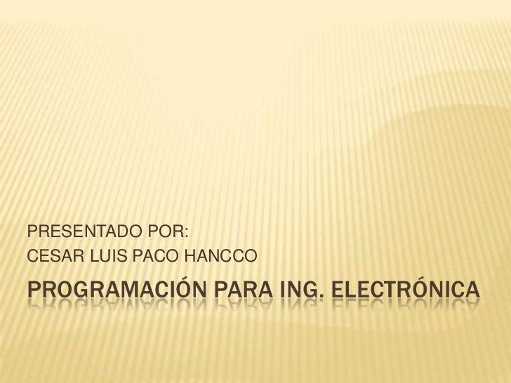 PROGRAMACIÓN PARA ING. ELECTRÓNICA<br />PRESENTADO POR:<br />CESAR LUIS PACO HANCCO<br />