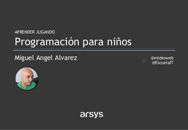 Miguel Angel Alvarez APRENDER JUGANDO Programación para niños @midesweb @EscuelaIT