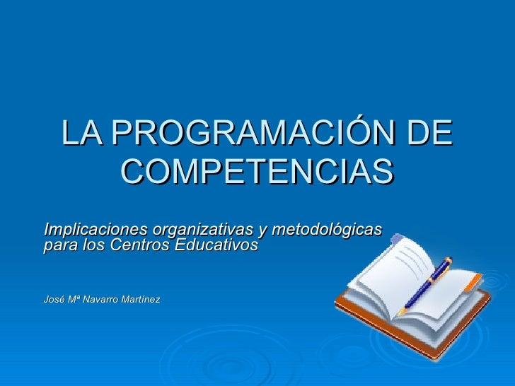 LA PROGRAMACIÓN DE COMPETENCIAS Implicaciones organizativas y metodológicas para los Centros Educativos José Mª Navarro Ma...