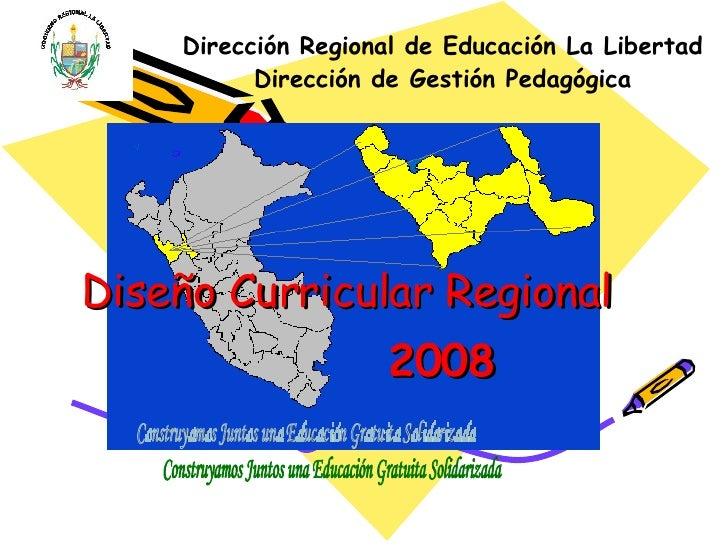 Diseño Curricular Regional 2008 Dirección Regional de Educación La Libertad Dirección de Gestión Pedagógica Construyamos J...