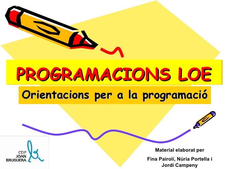 PROGRAMACIONS LOE Orientacions per a la programació Material elaborat per Fina Pairolí, Núria Portella i Jordi Campeny