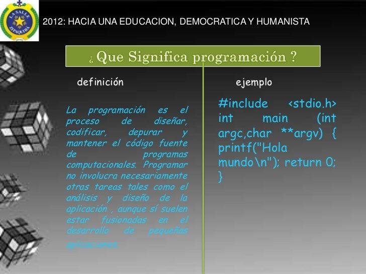 2012: HACIA UNA EDUCACION, DEMOCRATICA Y HUMANISTA      definición                       ejemplo    La programación es el ...