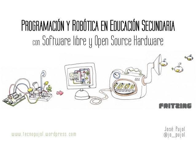PROGRAMACIÓN Y ROBÓTICA EN EDUCACIÓN SECUNDARIA con Software libre y Open Source Hardware Jo sé Pujol @jo _pujo lwww.tecno...