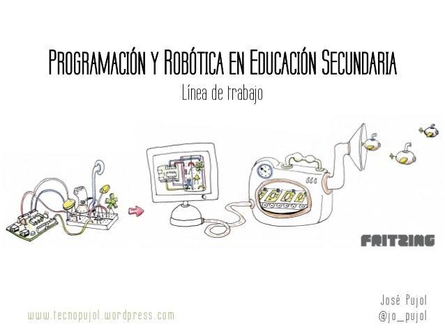 PROGRAMACIÓN Y ROBÓTICA EN EDUCACIÓN SECUNDARIA Línea de trabajo Jo sé Pujol @jo_pujolwww.tecnopujol .wordpress.com