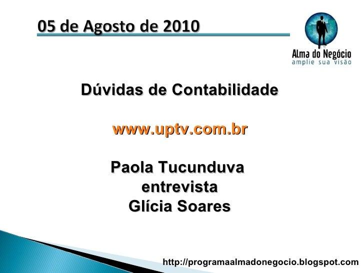 Dúvidas de Contabilidade www.uptv.com.br Paola Tucunduva  entrevista Glícia Soares http://programaalmadonegocio.blogspot.com
