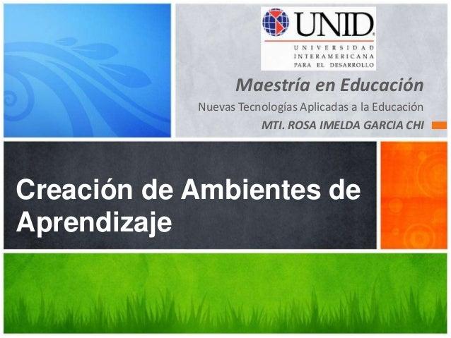 Maestría en Educación  Nuevas Tecnologías Aplicadas a la Educación  MTI. ROSA IMELDA GARCIA CHI  Creación de Ambientes de ...