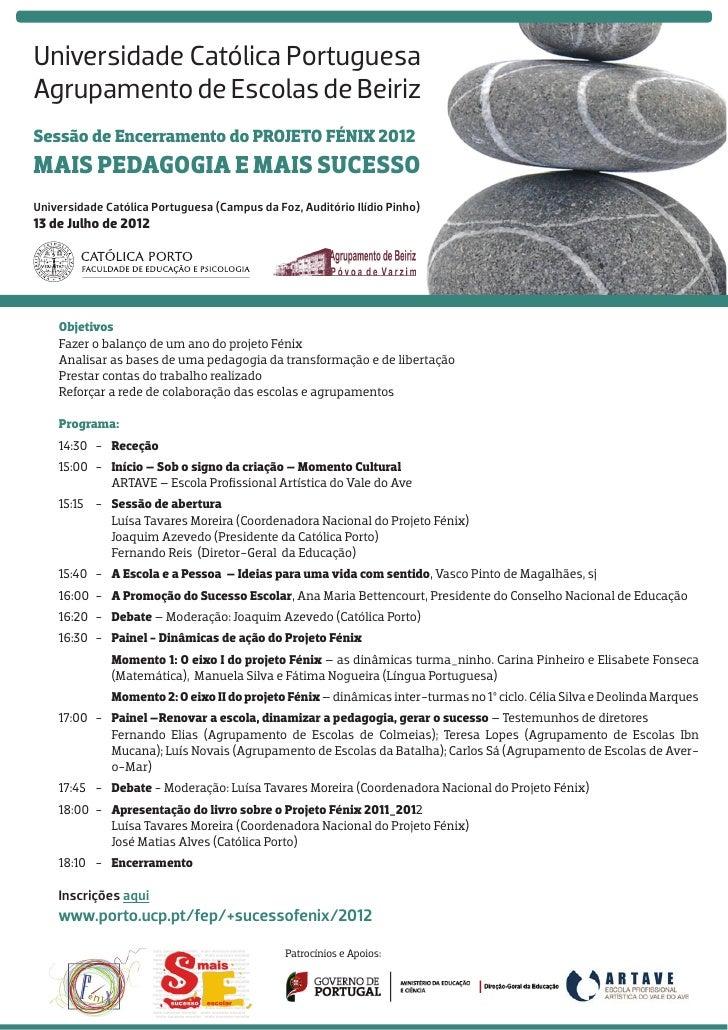 Universidade Católica PortuguesaAgrupamento de Escolas de BeirizSessão de Encerramento do PROJETO FÉNIX 2012Mais Pedagogia...