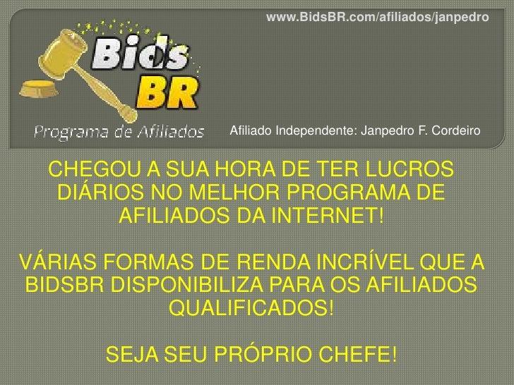 www.BidsBR.com/afiliados/janpedro                 Afiliado Independente: Janpedro F. Cordeiro  CHEGOU A SUA HORA DE TER LU...