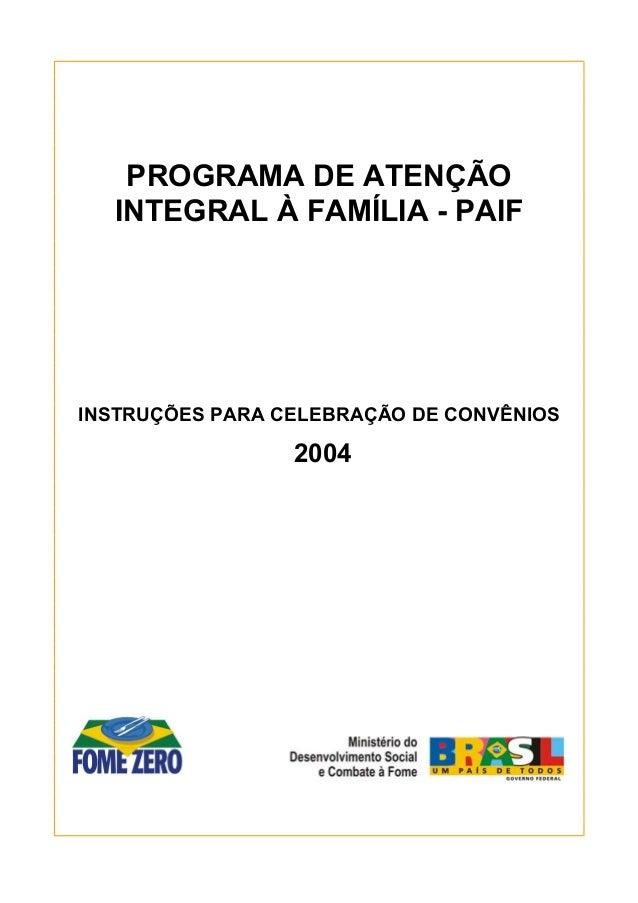 1 PROGRAMA DE ATENÇÃO INTEGRAL À FAMÍLIA - PAIF INSTRUÇÕES PARA CELEBRAÇÃO DE CONVÊNIOS 2004
