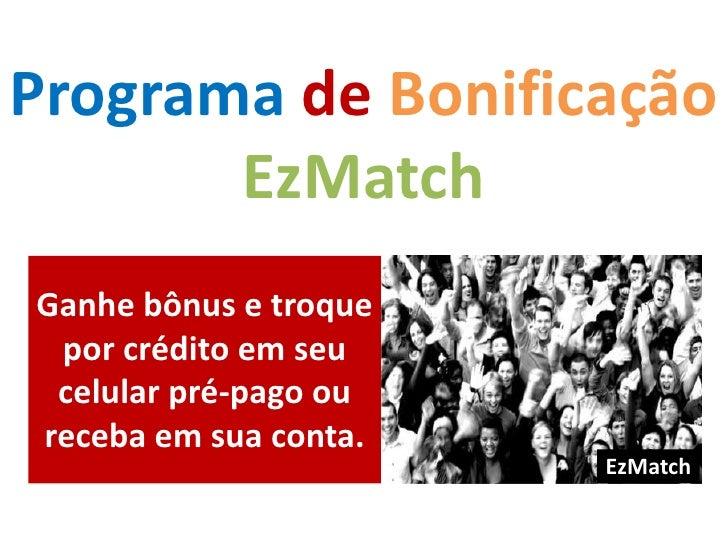 Programade Bonificação <br />EzMatch<br />Ganhe bônus e troque por crédito em seu celular pré-pago ou receba em sua conta....
