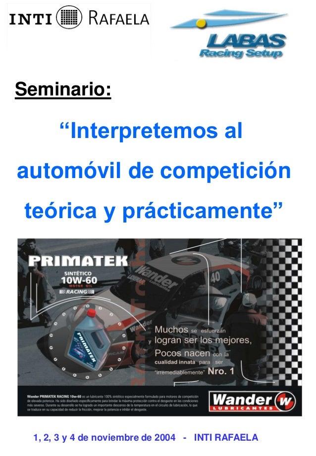 """""""Interpretemos al automóvil de competición teórica y prácticamente"""" Seminario: 1, 2, 3 y 4 de noviembre de 2004 - INTI RAF..."""