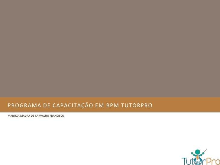 PROGRAMA DE CAPACITAÇÃO EM BPM TUTORPROMARITZA MAURA DE CARVALHO FRANCISCO