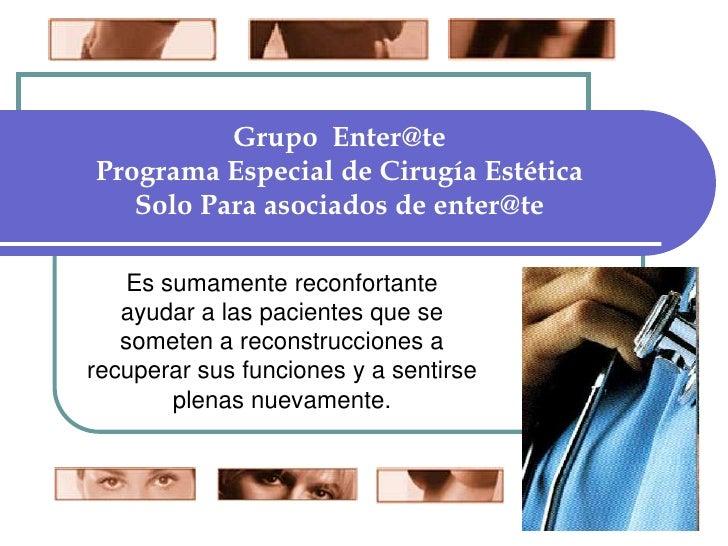 Grupo  Enter@tePrograma Especial de Cirugía Estética  Solo Para asociados de enter@te<br />Es sumamente reconfortante ayud...